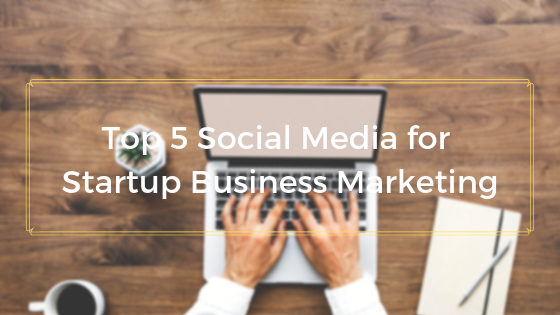 Top 5 Social Media for Startup Business Marketing