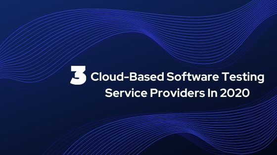 3 Cloud-Based Software Testing Service Providers In 2020